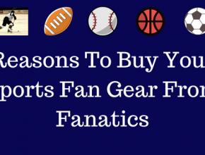 Reasons To Buy Your Sports Fan Gear From Fanatics