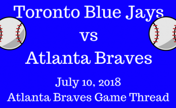 Atlanta Braves Game Thread Braves Vs Blue Jays 7-10-2018!