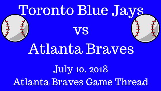 Atlanta Braves Game Thread Braves Vs Blue Jays 7-10-2018!